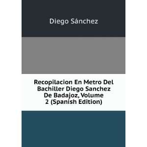Del Bachiller Diego Sanchez De Badajoz, Volume 2 (Spanish Edition