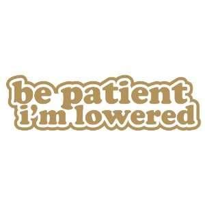 Be Patient Im Lowered Lower GOLD illest JDM Tuner Vinyl Decal Sticker