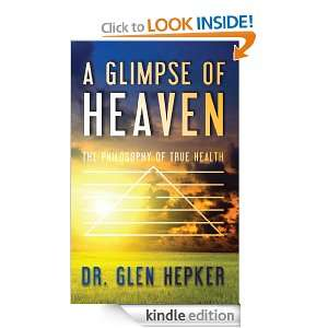 Glimpse of Heaven The Philosophy of True Health Glen Hepker
