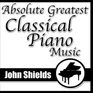 Absolute Greatest Classical Piano Music John Shields Music